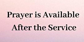 Prayer is available after the service