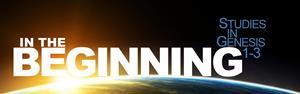 In the Beginning - Studies in Genesis 1-3